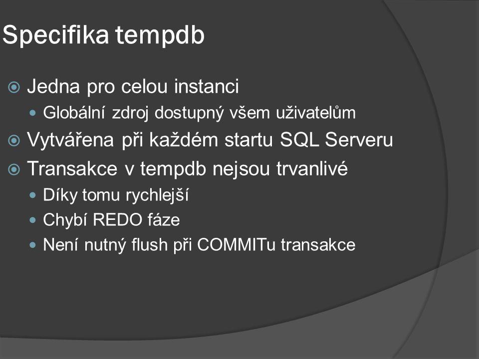 Specifika tempdb  Jedna pro celou instanci Globální zdroj dostupný všem uživatelům  Vytvářena při každém startu SQL Serveru  Transakce v tempdb nejsou trvanlivé Díky tomu rychlejší Chybí REDO fáze Není nutný flush při COMMITu transakce