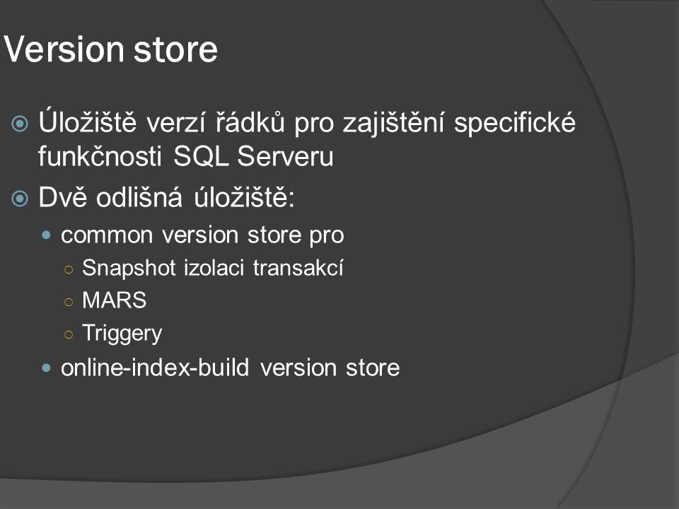 Version store  Úložiště verzí řádků pro zajištění specifické funkčnosti SQL Serveru  Dvě odlišná úložiště: common version store pro ○ Snapshot izola