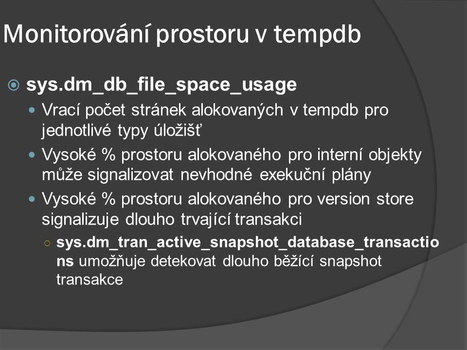 Monitorování prostoru v tempdb  sys.dm_db_file_space_usage Vrací počet stránek alokovaných v tempdb pro jednotlivé typy úložišť Vysoké % prostoru alokovaného pro interní objekty může signalizovat nevhodné exekuční plány Vysoké % prostoru alokovaného pro version store signalizuje dlouho trvající transakci ○ sys.dm_tran_active_snapshot_database_transactio ns umožňuje detekovat dlouho běžící snapshot transakce