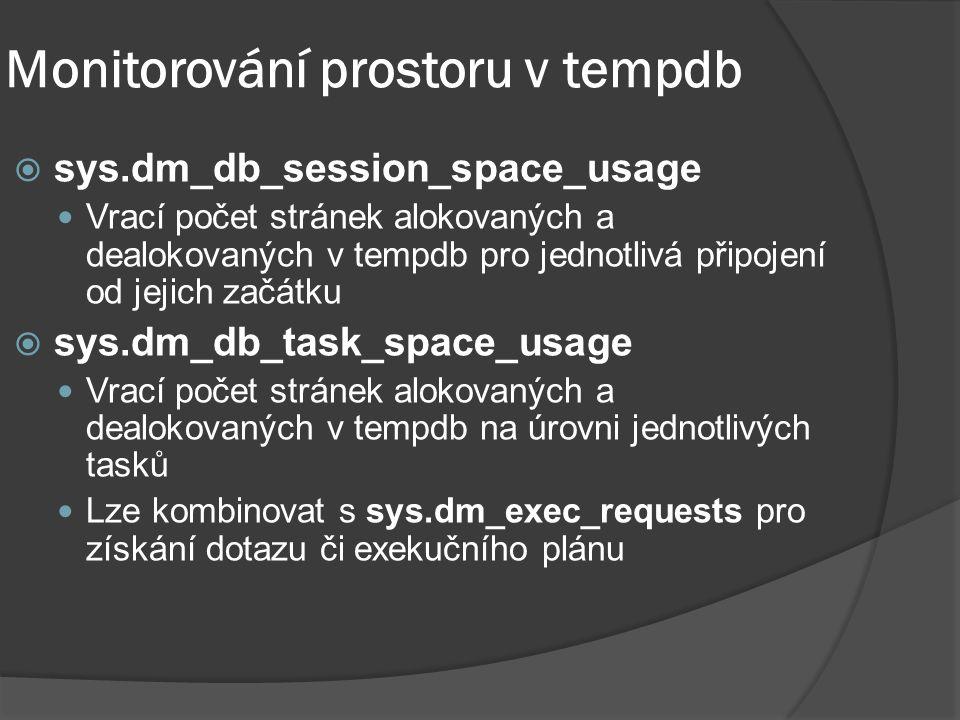 Monitorování prostoru v tempdb  sys.dm_db_session_space_usage Vrací počet stránek alokovaných a dealokovaných v tempdb pro jednotlivá připojení od jejich začátku  sys.dm_db_task_space_usage Vrací počet stránek alokovaných a dealokovaných v tempdb na úrovni jednotlivých tasků Lze kombinovat s sys.dm_exec_requests pro získání dotazu či exekučního plánu