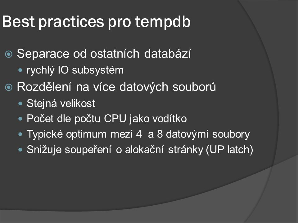 Best practices pro tempdb  Separace od ostatních databází rychlý IO subsystém  Rozdělení na více datových souborů Stejná velikost Počet dle počtu CPU jako vodítko Typické optimum mezi 4 a 8 datovými soubory Snižuje soupeření o alokační stránky (UP latch)