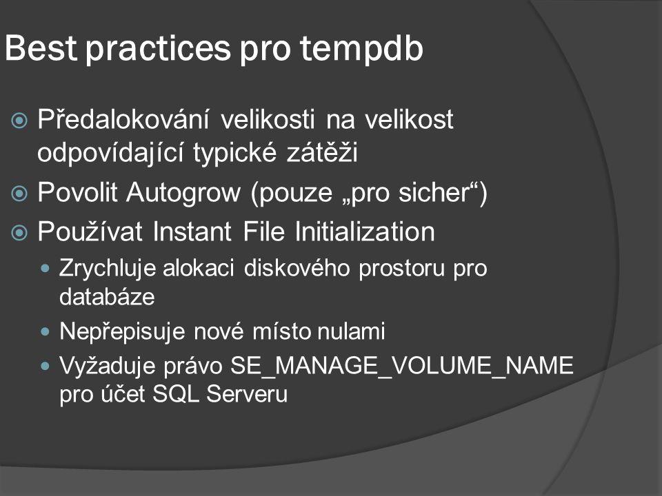 """Best practices pro tempdb  Předalokování velikosti na velikost odpovídající typické zátěži  Povolit Autogrow (pouze """"pro sicher )  Používat Instant File Initialization Zrychluje alokaci diskového prostoru pro databáze Nepřepisuje nové místo nulami Vyžaduje právo SE_MANAGE_VOLUME_NAME pro účet SQL Serveru"""