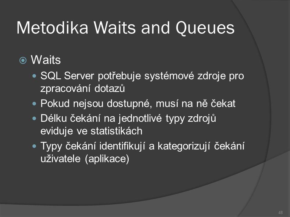 Metodika Waits and Queues  Waits SQL Server potřebuje systémové zdroje pro zpracování dotazů Pokud nejsou dostupné, musí na ně čekat Délku čekání na jednotlivé typy zdrojů eviduje ve statistikách Typy čekání identifikují a kategorizují čekání uživatele (aplikace) 48