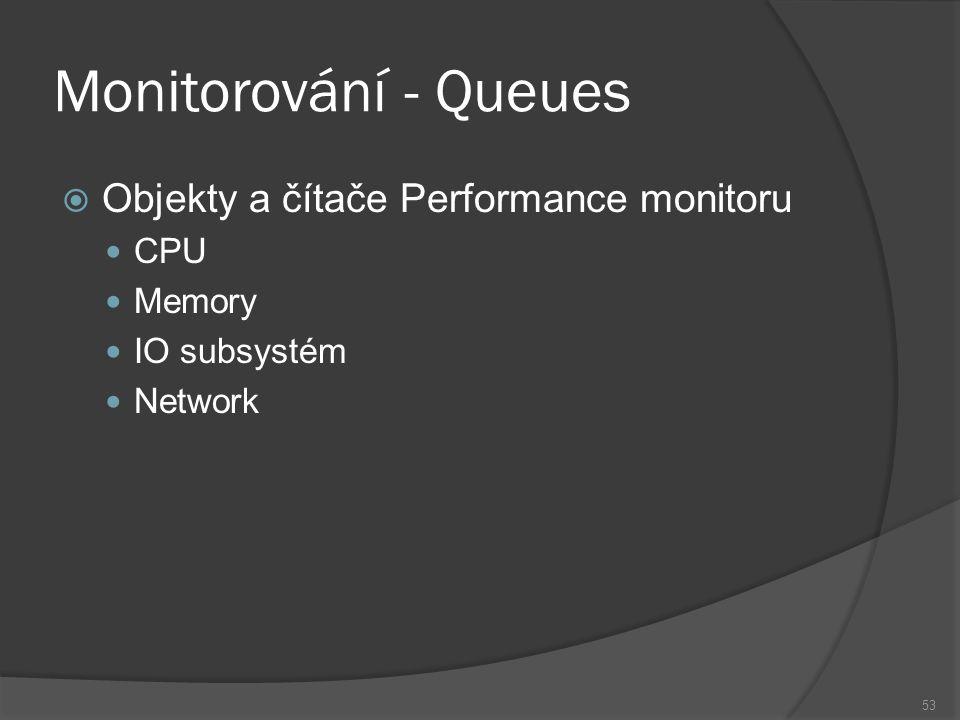 Monitorování - Queues  Objekty a čítače Performance monitoru CPU Memory IO subsystém Network 53