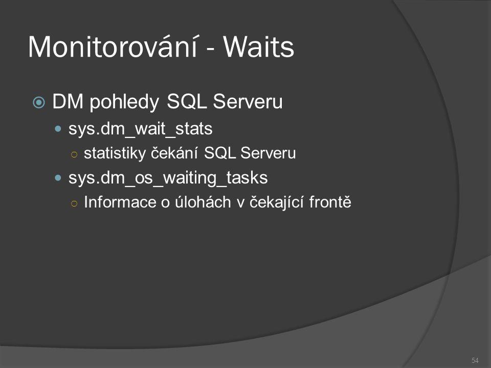Monitorování - Waits  DM pohledy SQL Serveru sys.dm_wait_stats ○ statistiky čekání SQL Serveru sys.dm_os_waiting_tasks ○ Informace o úlohách v čekající frontě 54