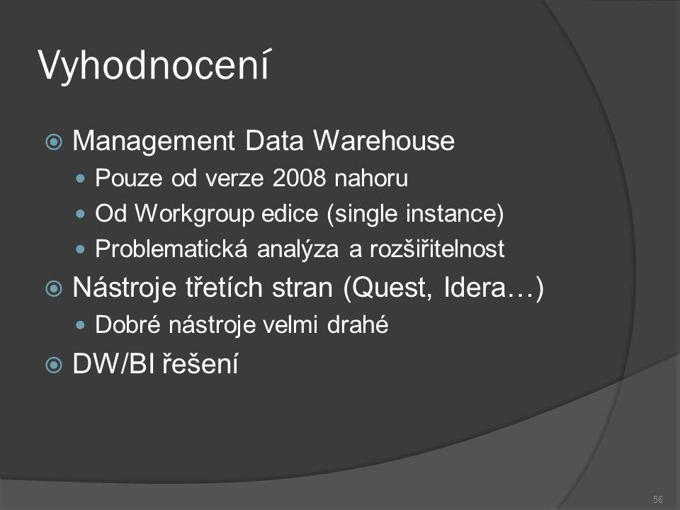 Vyhodnocení  Management Data Warehouse Pouze od verze 2008 nahoru Od Workgroup edice (single instance) Problematická analýza a rozšiřitelnost  Nástroje třetích stran (Quest, Idera…) Dobré nástroje velmi drahé  DW/BI řešení 56