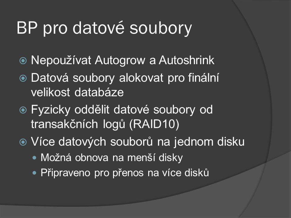 BP pro datové soubory  Nepoužívat Autogrow a Autoshrink  Datová soubory alokovat pro finální velikost databáze  Fyzicky oddělit datové soubory od transakčních logů (RAID10)  Více datových souborů na jednom disku Možná obnova na menší disky Připraveno pro přenos na více disků