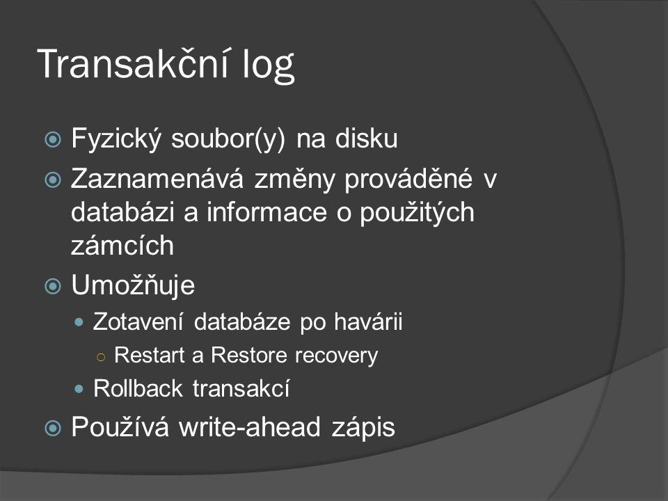 Transakční log  Fyzický soubor(y) na disku  Zaznamenává změny prováděné v databázi a informace o použitých zámcích  Umožňuje Zotavení databáze po havárii ○ Restart a Restore recovery Rollback transakcí  Používá write-ahead zápis