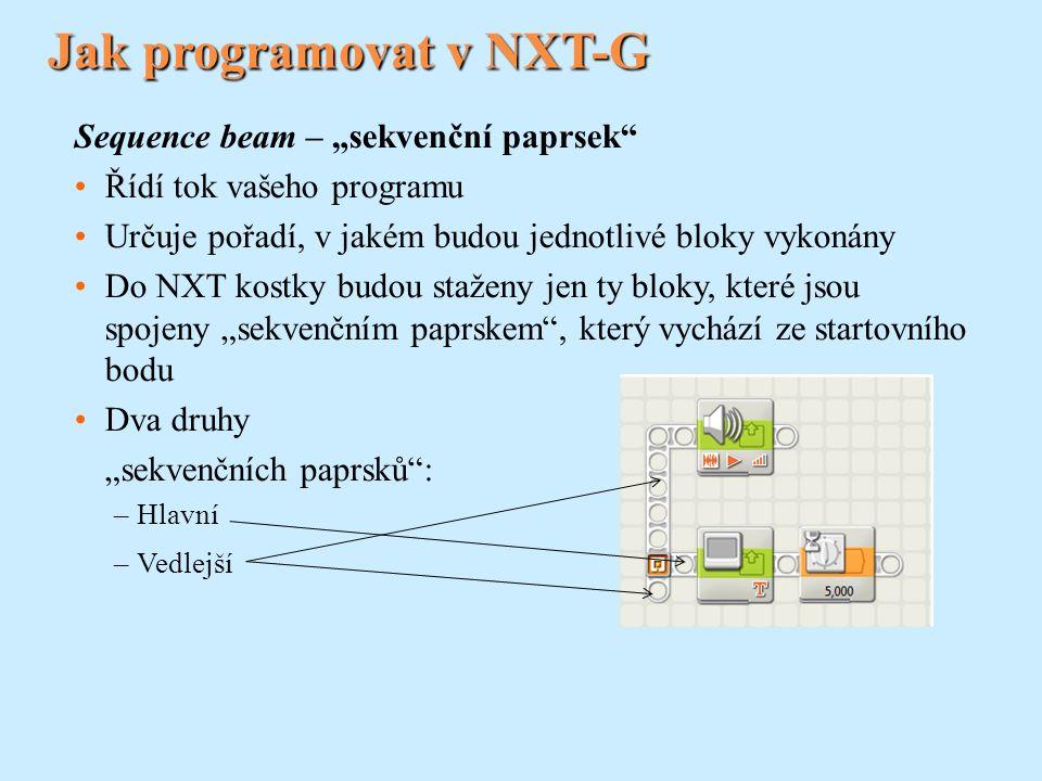 """Sequence beam – """"sekvenční paprsek Řídí tok vašeho programu Určuje pořadí, v jakém budou jednotlivé bloky vykonány Do NXT kostky budou staženy jen ty bloky, které jsou spojeny """"sekvenčním paprskem , který vychází ze startovního bodu Dva druhy """"sekvenčních paprsků : –Hlavní –Vedlejší"""