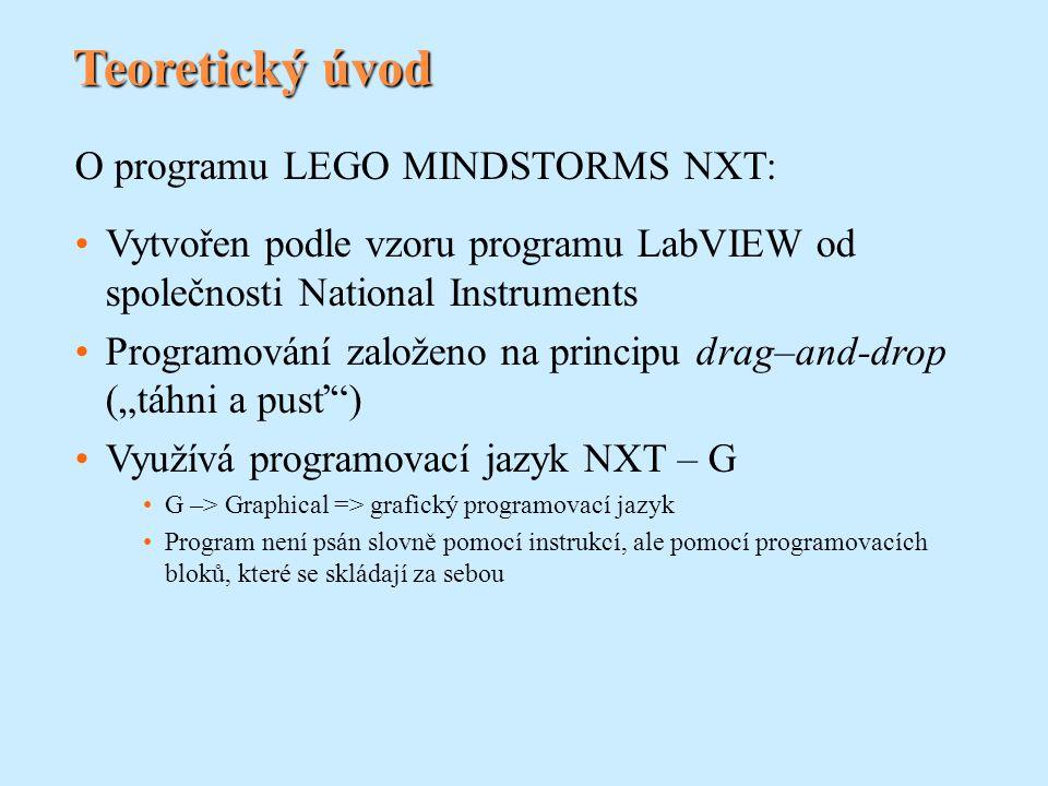 """Teoretický úvod O programu LEGO MINDSTORMS NXT: Vytvořen podle vzoru programu LabVIEW od společnosti National Instruments Programování založeno na principu drag–and-drop (""""táhni a pusť ) Využívá programovací jazyk NXT – G G –> Graphical => grafický programovací jazyk Program není psán slovně pomocí instrukcí, ale pomocí programovacích bloků, které se skládají za sebou"""