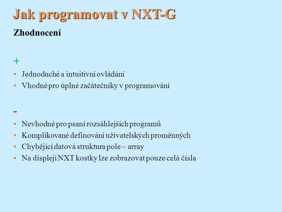 Jak programovat v NXT-G Zhodnocení + Jednoduché a intuitivní ovládání Vhodné pro úplné začátečníky v programování - Nevhodné pro psaní rozsáhlejších programů Komplikované definování uživatelských proměnných Chybějící datová struktura pole – array Na displeji NXT kostky lze zobrazovat pouze celá čísla