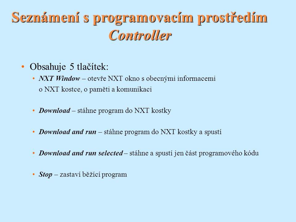 Seznámení s programovacím prostředím Controller Obsahuje 5 tlačítek: NXT Window – otevře NXT okno s obecnými informacemi o NXT kostce, o paměti a komunikaci Download – stáhne program do NXT kostky Download and run – stáhne program do NXT kostky a spustí Download and run selected – stáhne a spustí jen část programového kódu Stop – zastaví běžící program