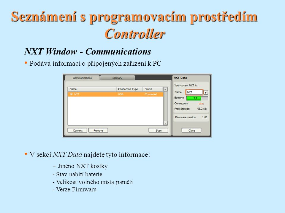 Seznámení s programovacím prostředím Controller NXT Window - Communications Podává informaci o připojených zařízení k PC V sekci NXT Data najdete tyto informace: - Jméno NXT kostky - Stav nabití baterie - Velikost volného místa paměti - Verze Firmwaru