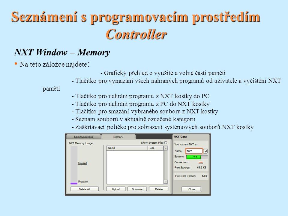Seznámení s programovacím prostředím Controller NXT Window – Memory Na této záložce najdete : - Grafický přehled o využité a volné části paměti - Tlačítko pro vymazání všech nahraných programů od uživatele a vyčištění NXT paměti - Tlačítko pro nahrání programu z NXT kostky do PC - Tlačítko pro nahrání programu z PC do NXT kostky - Tlačítko pro smazání vybraného souboru z NXT kostky - Seznam souborů v aktuálně označené kategorii - Zaškrtávací políčko pro zobrazení systémových souborů NXT kostky