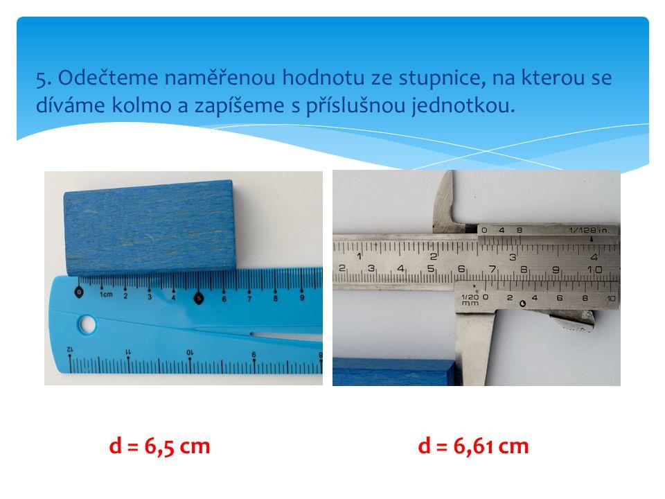 5. Odečteme naměřenou hodnotu ze stupnice, na kterou se díváme kolmo a zapíšeme s příslušnou jednotkou. d = 6,5 cmd = 6,61 cm
