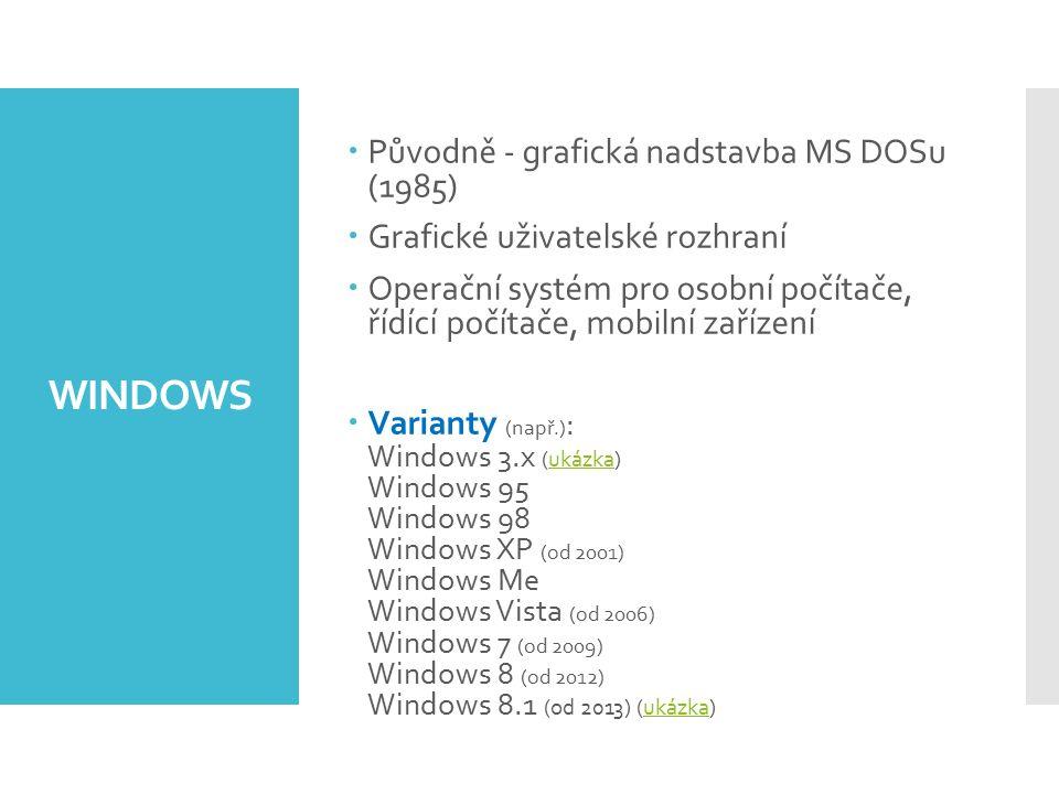 WINDOWS  Původně - grafická nadstavba MS DOSu (1985)  Grafické uživatelské rozhraní  Operační systém pro osobní počítače, řídící počítače, mobilní zařízení  Varianty (např.) : Windows 3.x (ukázka) Windows 95 Windows 98 Windows XP (od 2001) Windows Me Windows Vista (od 2006) Windows 7 (od 2009) Windows 8 (od 2012) Windows 8.1 (od 2013) (ukázka)ukázka