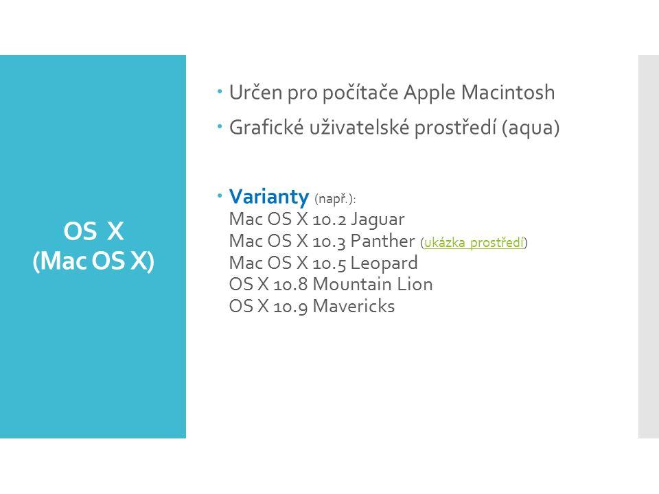 OS X (Mac OS X)  Určen pro počítače Apple Macintosh  Grafické uživatelské prostředí (aqua)  Varianty (např.): Mac OS X 10.2 Jaguar Mac OS X 10.3 Panther (ukázka prostředí) Mac OS X 10.5 Leopard OS X 10.8 Mountain Lion OS X 10.9 Mavericksukázka prostředí