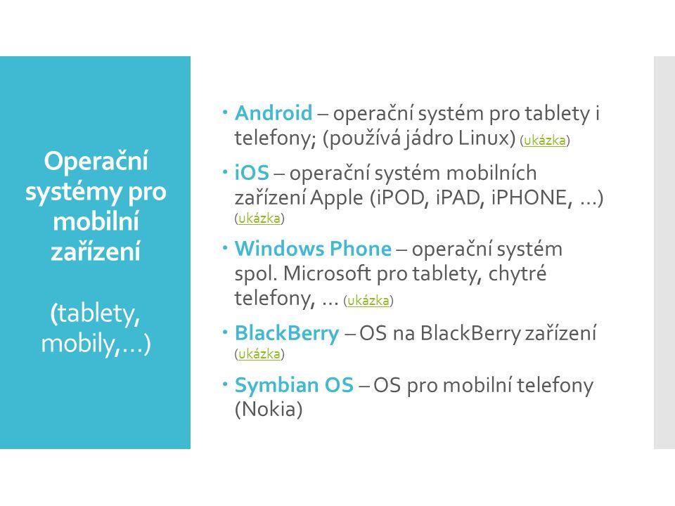 Operační systémy pro mobilní zařízení (tablety, mobily,…)  Android – operační systém pro tablety i telefony; (používá jádro Linux) (ukázka)ukázka  iOS – operační systém mobilních zařízení Apple (iPOD, iPAD, iPHONE, …) (ukázka)ukázka  Windows Phone – operační systém spol.