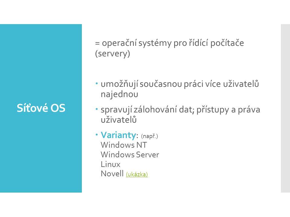 Síťové OS = operační systémy pro řídící počítače (servery)  umožňují současnou práci více uživatelů najednou  spravují zálohování dat; přístupy a práva uživatelů  Varianty: (např.) Windows NT Windows Server Linux Novell (ukázka) (ukázka)