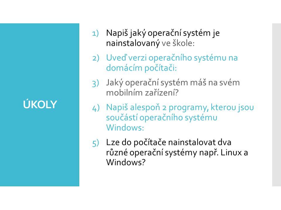 ÚKOLY 1)Napiš jaký operační systém je nainstalovaný ve škole: 2)Uveď verzi operačního systému na domácím počítači: 3)Jaký operační systém máš na svém mobilním zařízení.