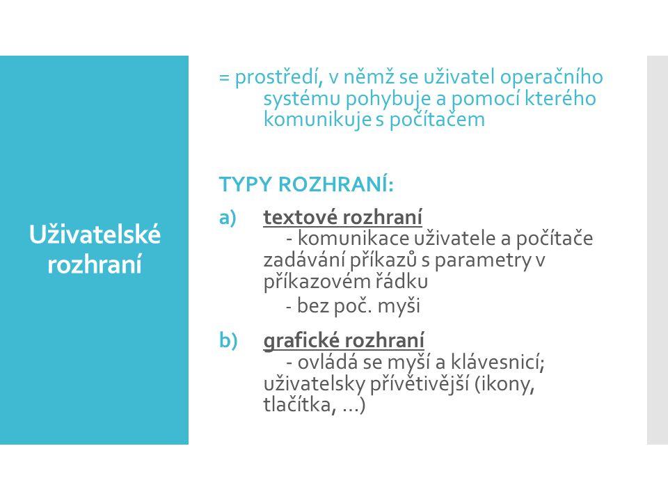Uživatelské rozhraní = prostředí, v němž se uživatel operačního systému pohybuje a pomocí kterého komunikuje s počítačem TYPY ROZHRANÍ: a)textové rozhraní - komunikace uživatele a počítače zadávání příkazů s parametry v příkazovém řádku - bez poč.