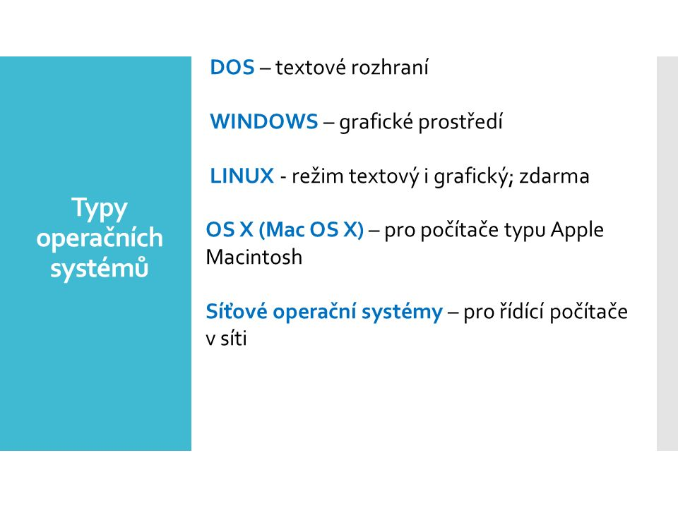 DOS – textové rozhraní WINDOWS – grafické prostředí LINUX - režim textový i grafický; zdarma OS X (Mac OS X) – pro počítače typu Apple Macintosh Síťov