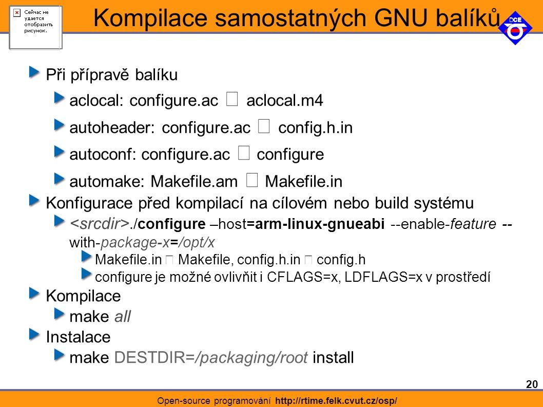 20 Open-source programování http://rtime.felk.cvut.cz/osp/ Kompilace samostatných GNU balíků Při přípravě balíku aclocal: configure.ac aclocal.m4 autoheader: configure.ac config.h.in autoconf: configure.ac configure automake: Makefile.am Makefile.in Konfigurace před kompilací na cílovém nebo build systému./configure –host=arm-linux-gnueabi --enable-feature -- with-package-x=/opt/x Makefile.in Makefile, config.h.in config.h configure je možné ovlivňit i CFLAGS=x, LDFLAGS=x v prostředí Kompilace make all Instalace make DESTDIR=/packaging/root install