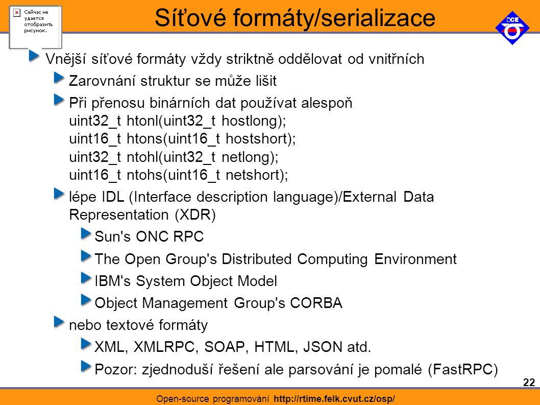 22 Open-source programování http://rtime.felk.cvut.cz/osp/ Síťové formáty/serializace Vnější síťové formáty vždy striktně oddělovat od vnitřních Zarovnání struktur se může lišit Při přenosu binárních dat používat alespoň uint32_t htonl(uint32_t hostlong); uint16_t htons(uint16_t hostshort); uint32_t ntohl(uint32_t netlong); uint16_t ntohs(uint16_t netshort); lépe IDL (Interface description language)/External Data Representation (XDR) Sun s ONC RPC The Open Group s Distributed Computing Environment IBM s System Object Model Object Management Group s CORBA nebo textové formáty XML, XMLRPC, SOAP, HTML, JSON atd.