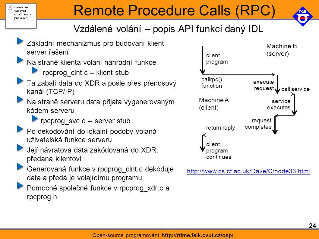 24 Open-source programování http://rtime.felk.cvut.cz/osp/ Remote Procedure Calls (RPC) Základní mechanizmus pro budování klient- server řešení Na straně klienta volání náhradní funkce rpcprog_clnt.c – klient stub Ta zabalí data do XDR a pošle přes přenosový kanál (TCP/IP) Na straně serveru data přijata vygenerovaným kódem serveru rpcprog_svc.c -- server stub Po dekódování do lokální podoby volaná uživatelská funkce serveru Její návratová data zakódovaná do XDR, předaná klientovi Generovaná funkce v rpcprog_clnt.c dekóduje data a předá je volajícímu programu Pomocné společné funkce v rpcprog_xdr.c a rpcprog.h Vzdálené volání – popis API funkcí daný IDL http://www.cs.cf.ac.uk/Dave/C/node33.html Machine A (client) Machine B (server) client program callrpc() function execute request request completes return reply client program continues service executes call service