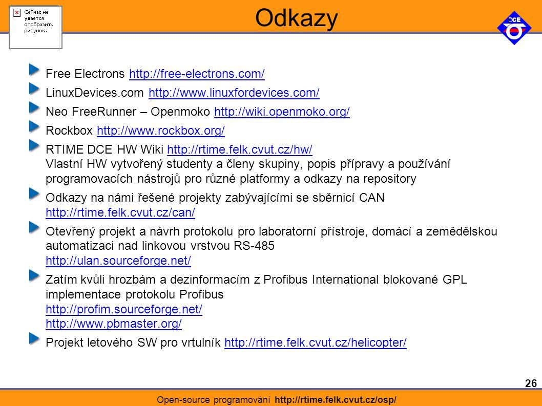 26 Open-source programování http://rtime.felk.cvut.cz/osp/ Odkazy Free Electrons http://free-electrons.com/http://free-electrons.com/ LinuxDevices.com http://www.linuxfordevices.com/http://www.linuxfordevices.com/ Neo FreeRunner – Openmoko http://wiki.openmoko.org/http://wiki.openmoko.org/ Rockbox http://www.rockbox.org/http://www.rockbox.org/ RTIME DCE HW Wiki http://rtime.felk.cvut.cz/hw/ Vlastní HW vytvořený studenty a členy skupiny, popis přípravy a používání programovacích nástrojů pro různé platformy a odkazy na repositoryhttp://rtime.felk.cvut.cz/hw/ Odkazy na námi řešené projekty zabývajícími se sběrnicí CAN http://rtime.felk.cvut.cz/can/ http://rtime.felk.cvut.cz/can/ Otevřený projekt a návrh protokolu pro laboratorní přístroje, domácí a zemědělskou automatizaci nad linkovou vrstvou RS-485 http://ulan.sourceforge.net/ http://ulan.sourceforge.net/ Zatím kvůli hrozbám a dezinformacím z Profibus International blokované GPL implementace protokolu Profibus http://profim.sourceforge.net/ http://www.pbmaster.org/ http://profim.sourceforge.net/ http://www.pbmaster.org/ Projekt letového SW pro vrtulník http://rtime.felk.cvut.cz/helicopter/http://rtime.felk.cvut.cz/helicopter/