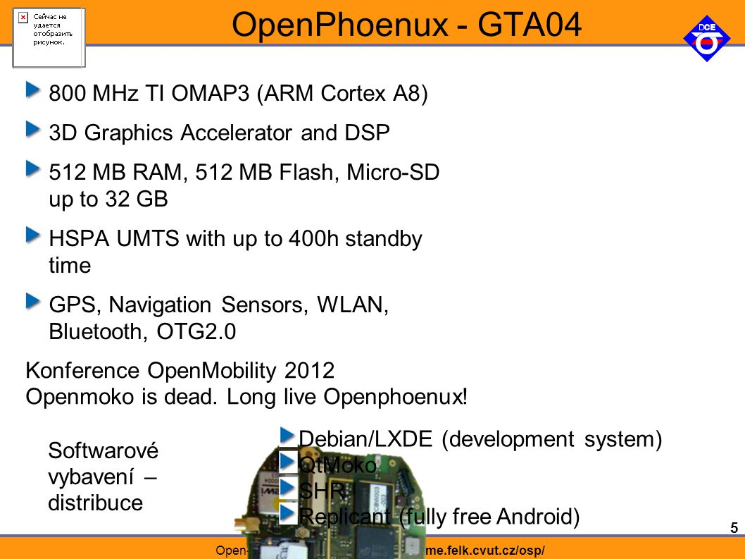 5 Open-source programování http://rtime.felk.cvut.cz/osp/ OpenPhoenux - GTA04 800 MHz TI OMAP3 (ARM Cortex A8) 3D Graphics Accelerator and DSP 512 MB RAM, 512 MB Flash, Micro-SD up to 32 GB HSPA UMTS with up to 400h standby time GPS, Navigation Sensors, WLAN, Bluetooth, OTG2.0 Konference OpenMobility 2012 Openmoko is dead.