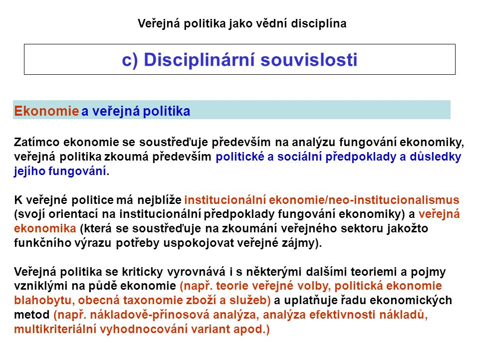 Veřejná politika jako vědní disciplína c) Disciplinární souvislosti Ekonomie a veřejná politika Zatímco ekonomie se soustřeďuje především na analýzu fungování ekonomiky, veřejná politika zkoumá především politické a sociální předpoklady a důsledky jejího fungování.