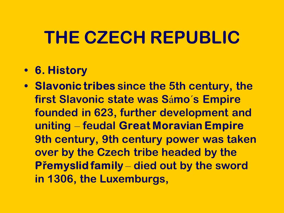 THE CZECH REPUBLIC The Czech Kingdom became the centre of the Holy Roman Empire, the reign of Charles IV, 15 C – the Hussite Movement, burnt at the stake as a heretic, Ji ř í k of Pod ě brady – treaty securing peace, the Jagiellonian dynasty, the Hapsburg dynasty The Battlle on the White Mountain 1620germanizationre-catholization