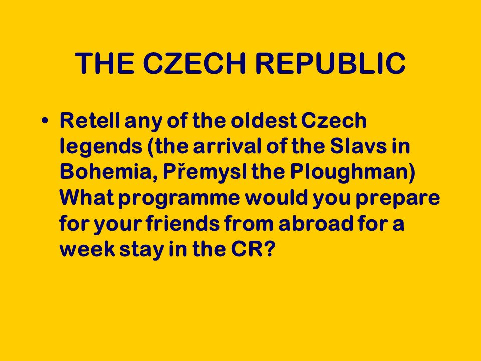 THE CZECH REPUBLIC Retell any of the oldest Czech legends (the arrival of the Slavs in Bohemia, P ř emysl the Ploughman) What programme would you prepare for your friends from abroad for a week stay in the CR
