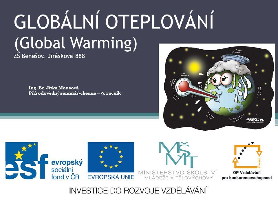 GLOBÁLNÍ OTEPLOVÁNÍ (Global Warming) ZŠ Benešov, Jiráskova 888 Ing. Bc. Jitka Moosová Přírodovědný seminář-chemie – 9. ročník
