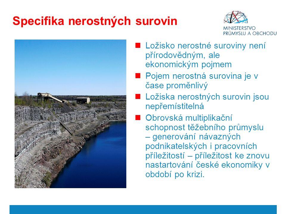 Specifika nerostných surovin Ložisko nerostné suroviny není přírodovědným, ale ekonomickým pojmem Pojem nerostná surovina je v čase proměnlivý Ložiska nerostných surovin jsou nepřemístitelná Obrovská multiplikační schopnost těžebního průmyslu – generování návazných podnikatelských i pracovních příležitostí – příležitost ke znovu nastartování české ekonomiky v období po krizi.