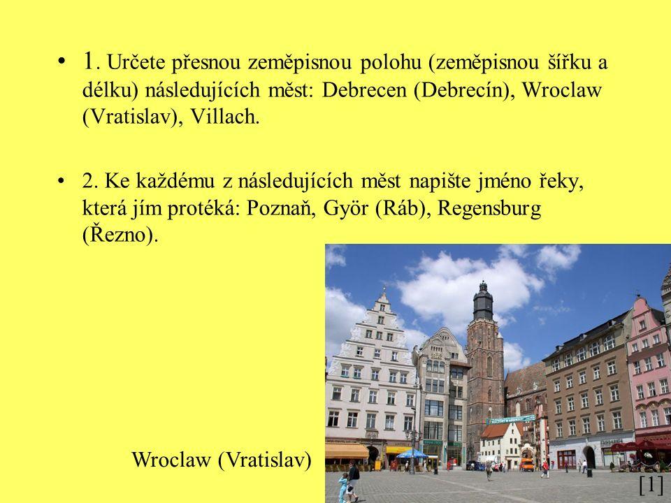 1. Určete přesnou zeměpisnou polohu (zeměpisnou šířku a délku) následujících měst: Debrecen (Debrecín), Wroclaw (Vratislav), Villach. 2. Ke každému z