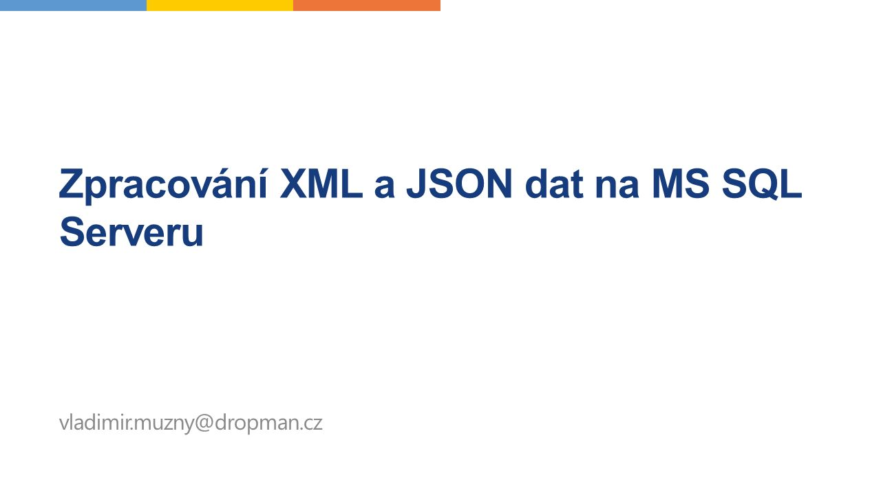 Obsah  Typy úloh  Kdo je to JSON a XML  Kdy to celé začalo  Data z SQL do FOR XML/FOR JSON  Data z XML/JSON na SQL Server  Rozdíly XML INDEX/(neexistující) JSON INDEX Zajištění validity