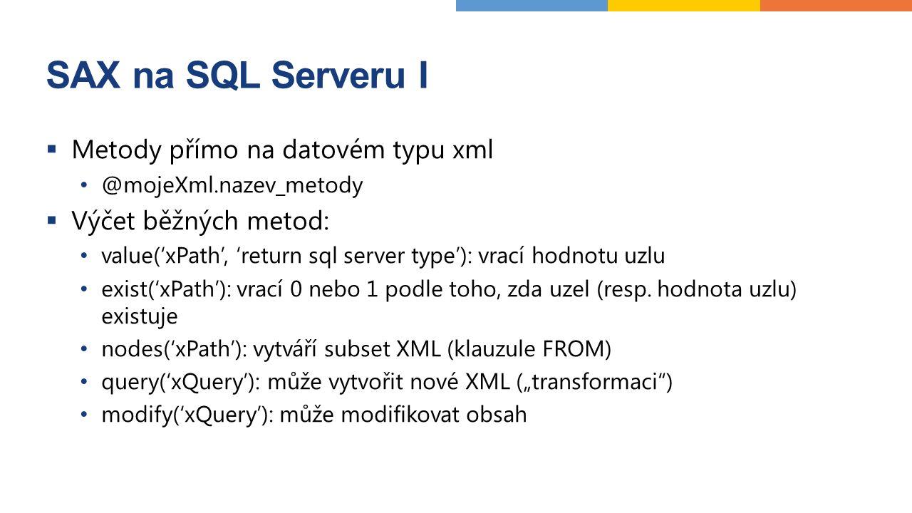 SAX na SQL Serveru I  Metody přímo na datovém typu xml @mojeXml.nazev_metody  Výčet běžných metod: value('xPath', 'return sql server type'): vrací hodnotu uzlu exist('xPath'): vrací 0 nebo 1 podle toho, zda uzel (resp.