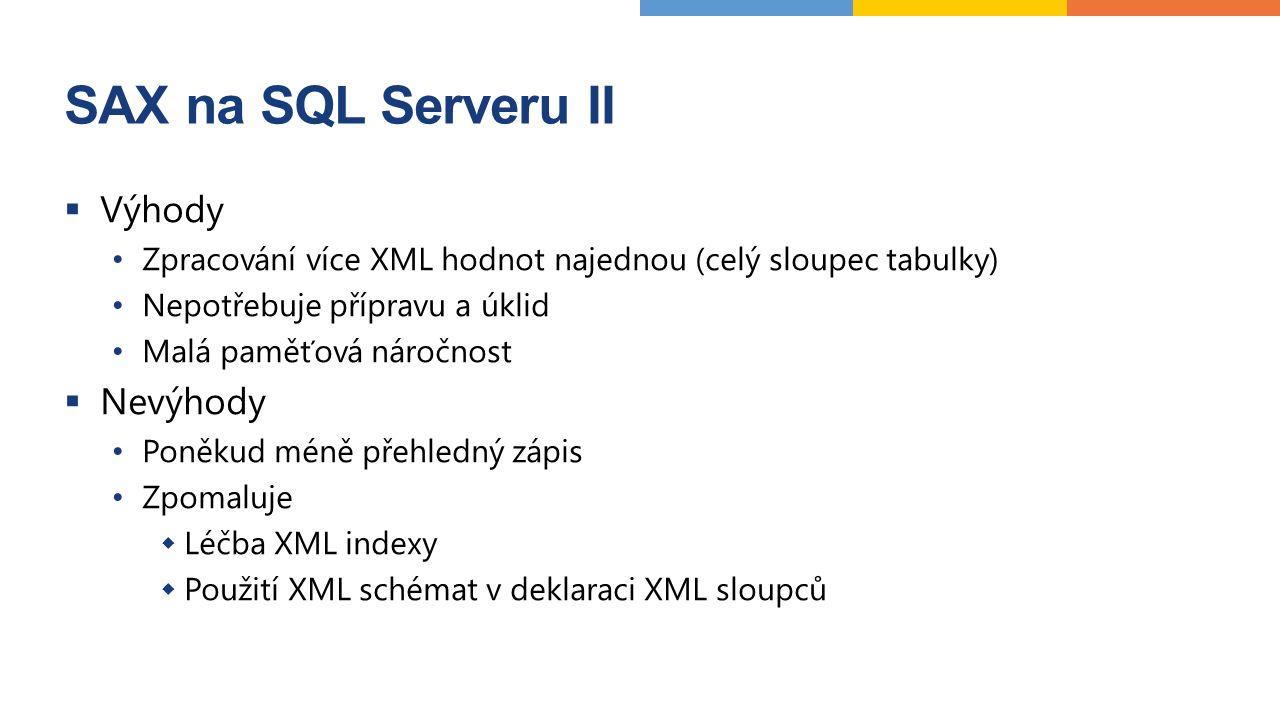 SAX na SQL Serveru II  Výhody Zpracování více XML hodnot najednou (celý sloupec tabulky) Nepotřebuje přípravu a úklid Malá paměťová náročnost  Nevýhody Poněkud méně přehledný zápis Zpomaluje  Léčba XML indexy  Použití XML schémat v deklaraci XML sloupců
