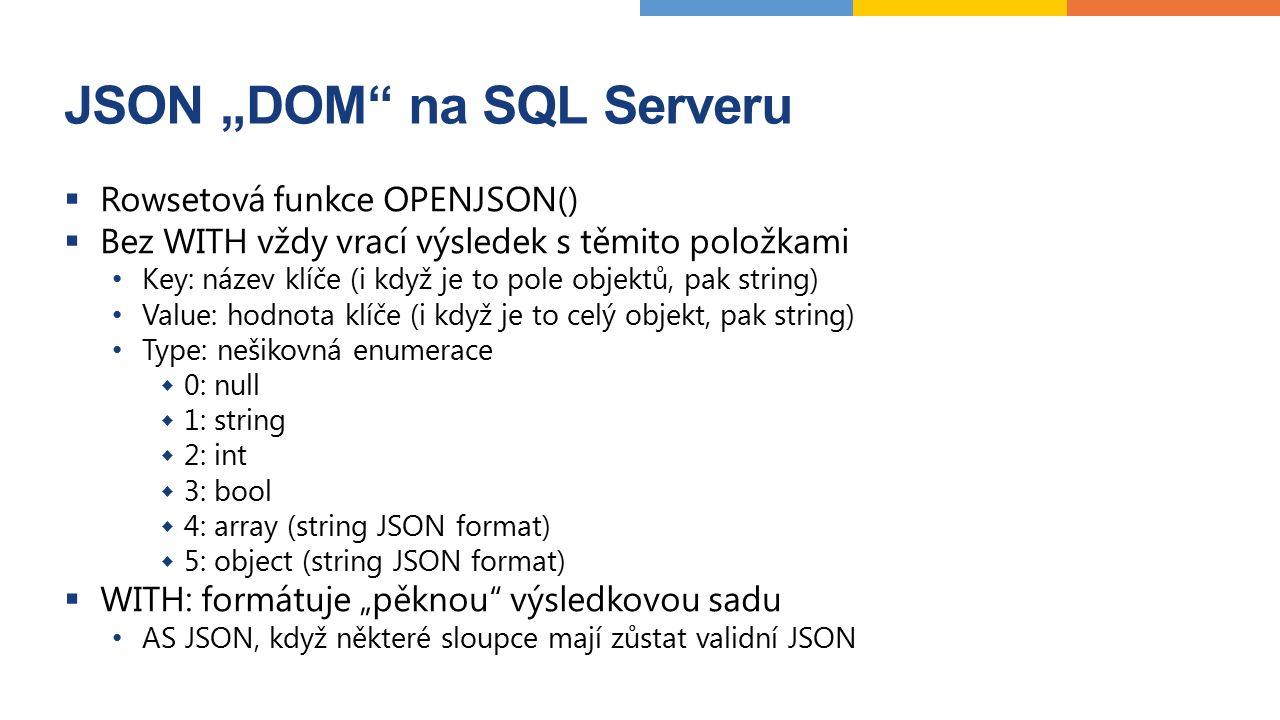 """JSON """"DOM na SQL Serveru  Rowsetová funkce OPENJSON()  Bez WITH vždy vrací výsledek s těmito položkami Key: název klíče (i když je to pole objektů, pak string) Value: hodnota klíče (i když je to celý objekt, pak string) Type: nešikovná enumerace  0: null  1: string  2: int  3: bool  4: array (string JSON format)  5: object (string JSON format)  WITH: formátuje """"pěknou výsledkovou sadu AS JSON, když některé sloupce mají zůstat validní JSON"""