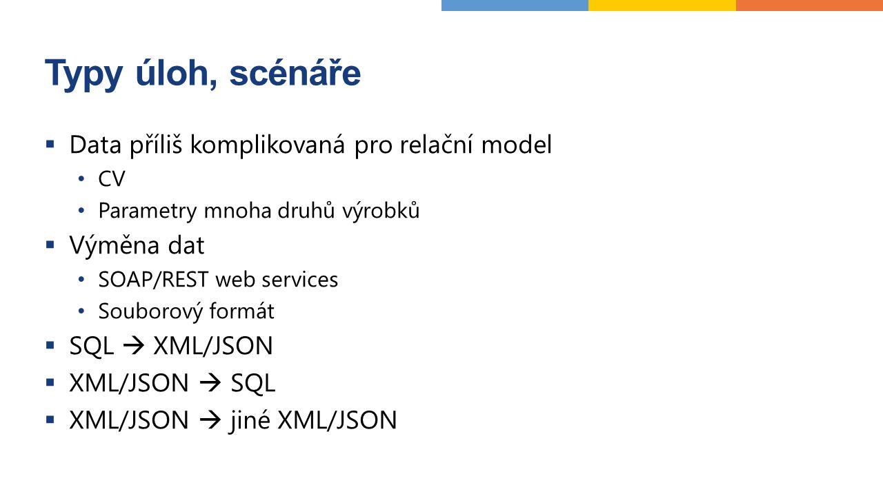 Typy úloh, scénáře  Data příliš komplikovaná pro relační model CV Parametry mnoha druhů výrobků  Výměna dat SOAP/REST web services Souborový formát  SQL  XML/JSON  XML/JSON  SQL  XML/JSON  jiné XML/JSON