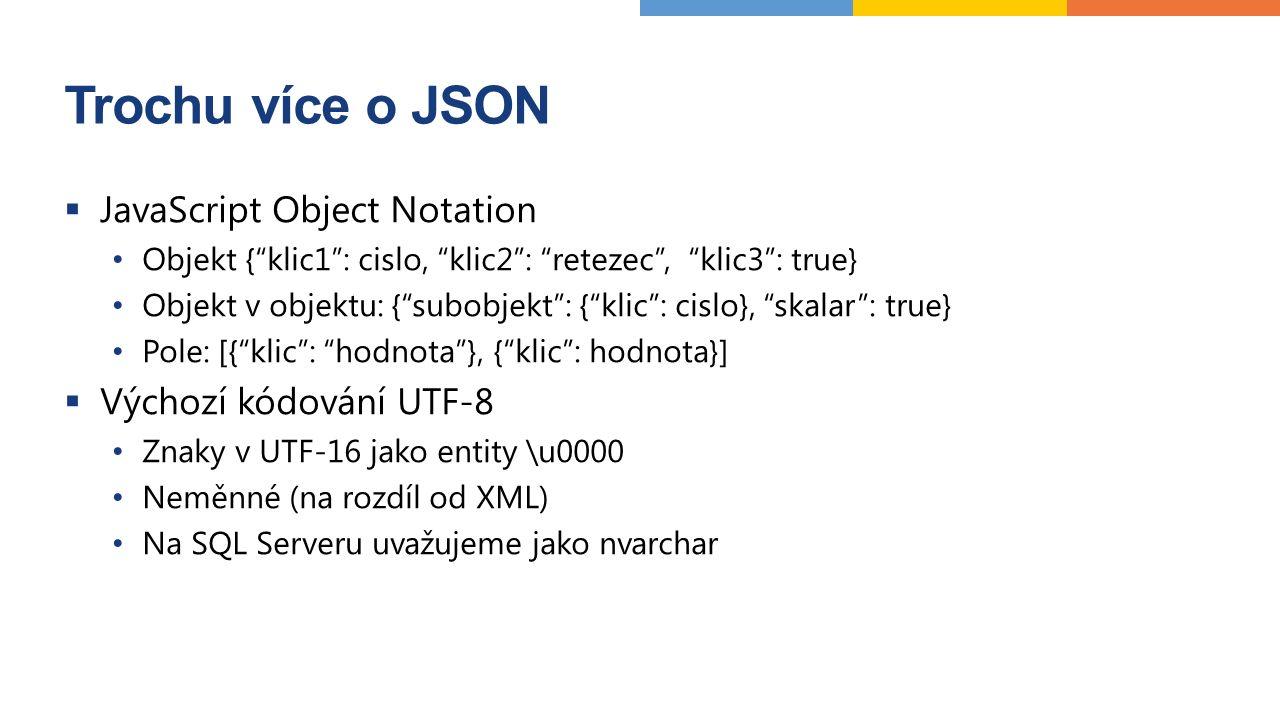 Trochu více o JSON  JavaScript Object Notation Objekt { klic1 : cislo, klic2 : retezec , klic3 : true} Objekt v objektu: { subobjekt : { klic : cislo}, skalar : true} Pole: [{ klic : hodnota }, { klic : hodnota}]  Výchozí kódování UTF-8 Znaky v UTF-16 jako entity \u0000 Neměnné (na rozdíl od XML) Na SQL Serveru uvažujeme jako nvarchar