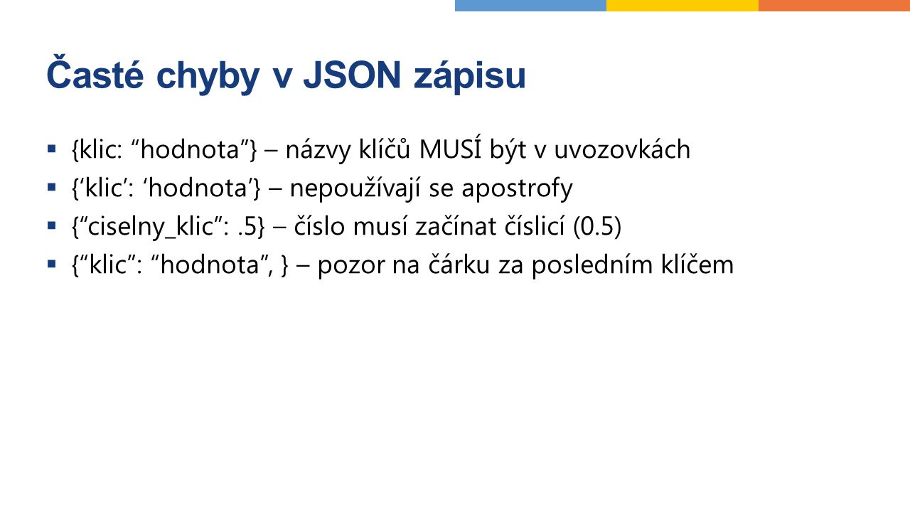 Časté chyby v JSON zápisu  {klic: hodnota } – názvy klíčů MUSÍ být v uvozovkách  {'klic': 'hodnota'} – nepoužívají se apostrofy  { ciselny_klic :.5} – číslo musí začínat číslicí (0.5)  { klic : hodnota , } – pozor na čárku za posledním klíčem