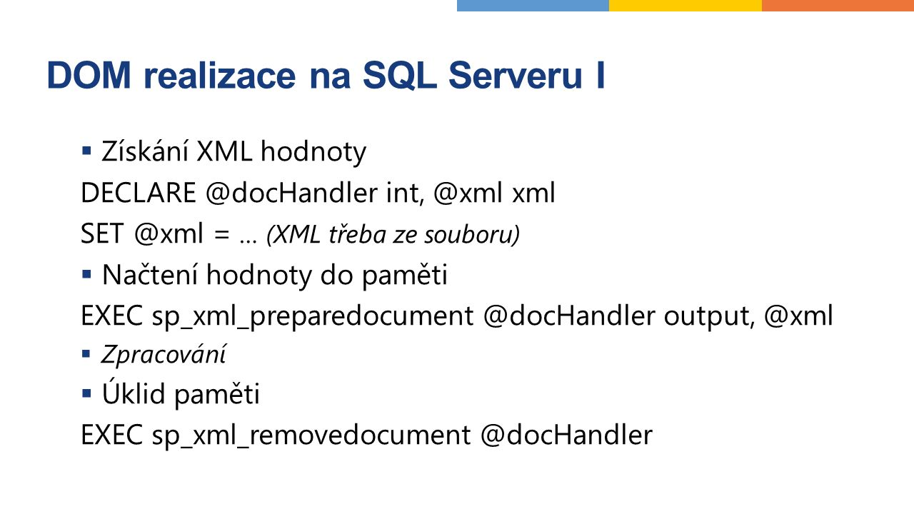 DOM realizace na SQL Serveru I  Získání XML hodnoty DECLARE @docHandler int, @xml xml SET @xml = … (XML třeba ze souboru)  Načtení hodnoty do paměti EXEC sp_xml_preparedocument @docHandler output, @xml  Zpracování  Úklid paměti EXEC sp_xml_removedocument @docHandler