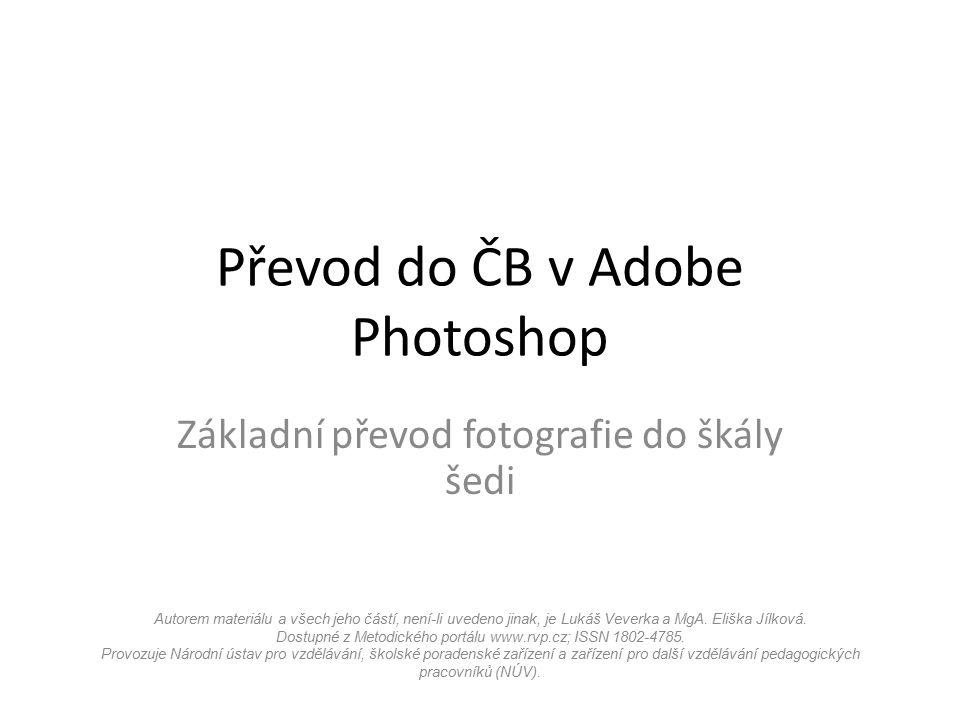 Převod do ČB v Adobe Photoshop Základní převod fotografie do škály šedi Autorem materiálu a všech jeho částí, není-li uvedeno jinak, je Lukáš Veverka a MgA.
