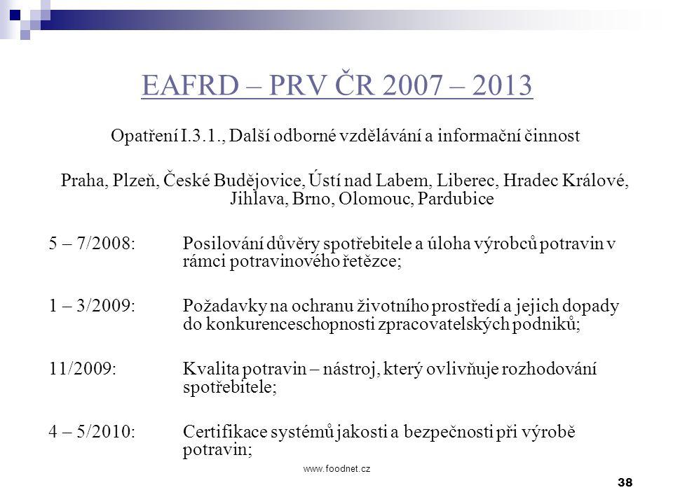 38 www.foodnet.cz EAFRD – PRV ČR 2007 – 2013 Opatření I.3.1., Další odborné vzdělávání a informační činnost Praha, Plzeň, České Budějovice, Ústí nad L