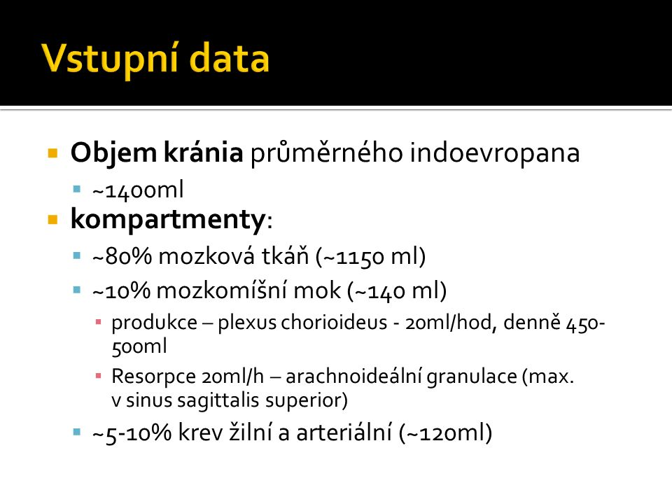  Objem kránia průměrného indoevropana  ~1400ml  kompartmenty:  ~80% mozková tkáň (~1150 ml)  ~10% mozkomíšní mok (~140 ml) ▪ produkce – plexus chorioideus - 20ml/hod, denně 450- 500ml ▪ Resorpce 20ml/h – arachnoideální granulace (max.