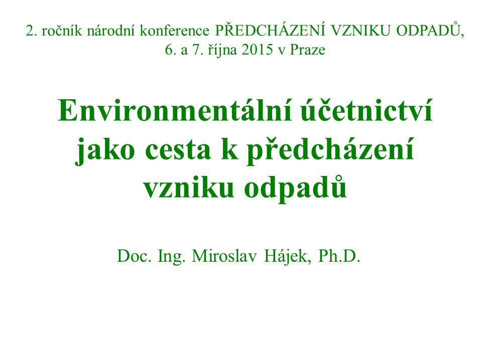 Environmentální účetnictví jako cesta k předcházení vzniku odpadů Doc. Ing. Miroslav Hájek, Ph.D. 2. ročník národní konference PŘEDCHÁZENÍ VZNIKU ODPA