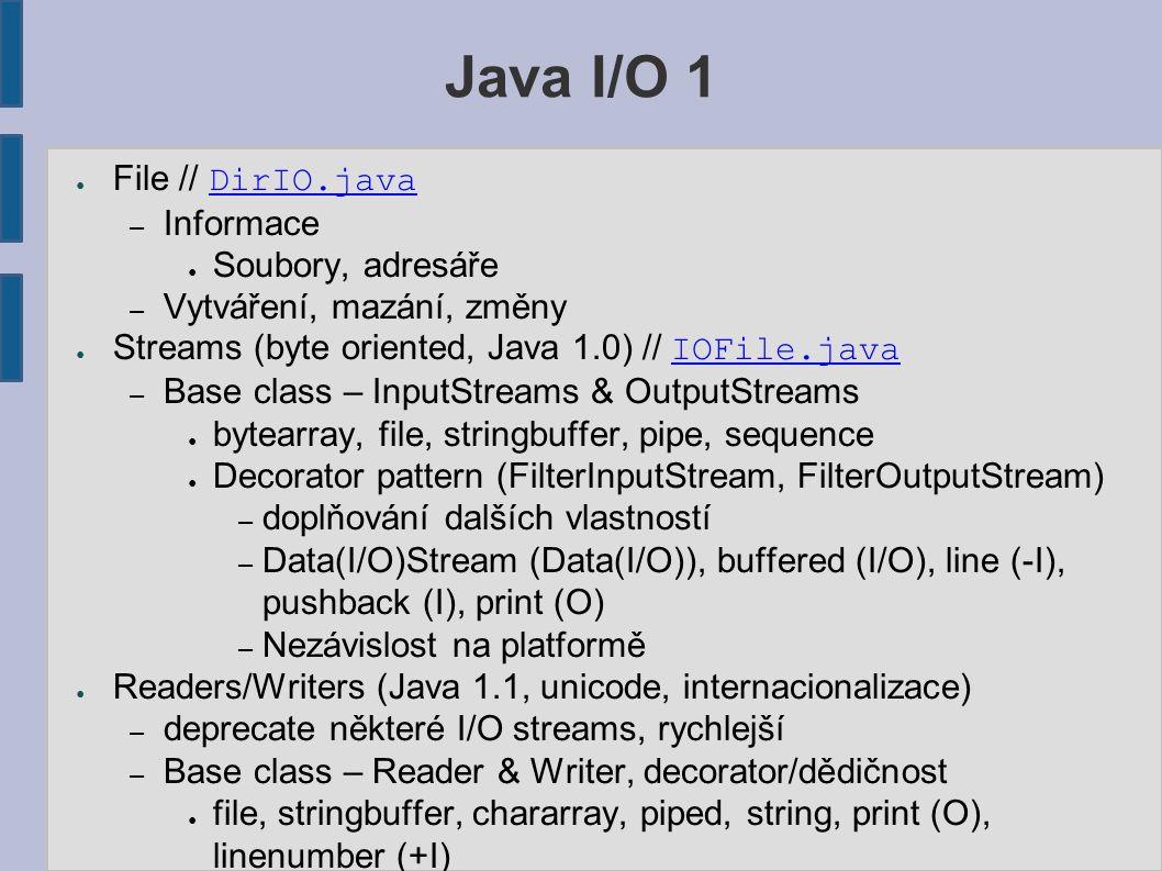 Java I/O 1 ● File // DirIO.javaDirIO.java – Informace ● Soubory, adresáře – Vytváření, mazání, změny ● Streams (byte oriented, Java 1.0) // IOFile.jav